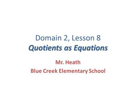 Quotients as Equations Domain 2, Lesson 8 Quotients as Equations Mr. Heath Blue Creek Elementary School.
