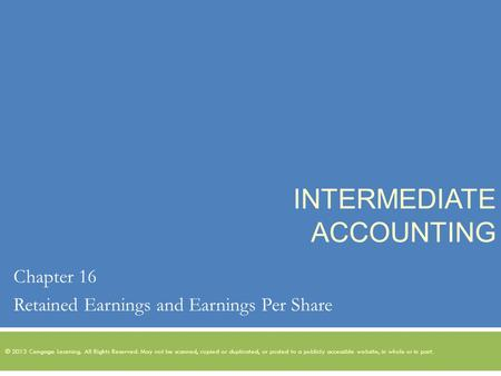 INTERMEDIATE ACCOUNTING Chapter 16 Retained Earnings and Earnings Per Share © 2013 Cengage Learning. All Rights Reserved. May not be scanned, copied or.