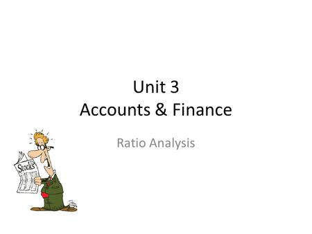 Unit 3 Accounts & Finance Ratio Analysis. Learning Objectives To be able to calculate ratios To be able to use ratios to interpret and analyse financial.