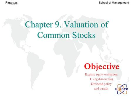 1 Finance School of Management Chapter 9. Valuation of Common Stocks Objective Explain equity evaluation Using discounting Dividend policy and wealth.