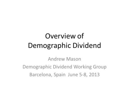 Overview of Demographic Dividend Andrew Mason Demographic Dividend Working Group Barcelona, Spain June 5-8, 2013.