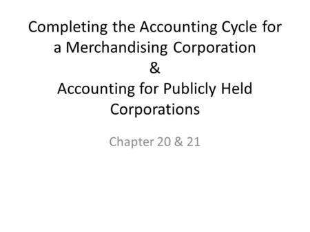 Completing the Accounting Cycle for a Merchandising Corporation & Accounting for Publicly Held Corporations Chapter 20 & 21.