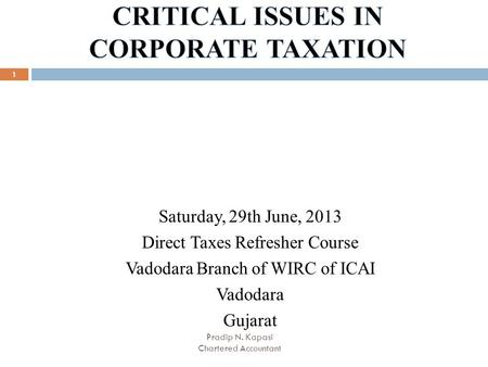 1 Saturday, 29th June, 2013 Direct Taxes Refresher Course Vadodara Branch of WIRC of ICAI Vadodara Gujarat Pradip N. Kapasi Chartered Accountant.