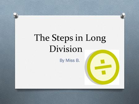 The Steps in Long Division By Miss B.. Does McDonalds Sell Cheese Burgers? O Use this helpful phrase to remember the steps of long division.