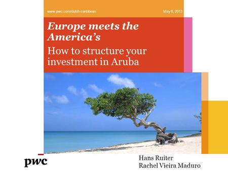 Europe meets the America's How to structure your investment in Aruba www.pwc.com/dutch-caribbean May 6, 2013 Hans Ruiter Rachel Vieira Maduro.