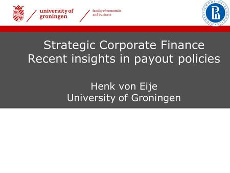 Faculty of economics and business Strategic Corporate Finance Recent insights in payout policies Henk von Eije University of Groningen.