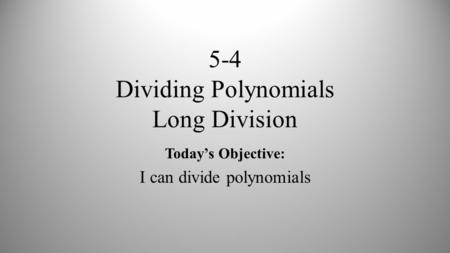 5-4 Dividing Polynomials Long Division Today's Objective: I can divide polynomials.