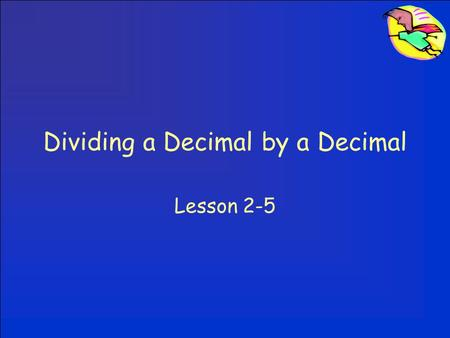 Dividing a Decimal by a Decimal Lesson 2-5. Dividing a Decimal by a Decimal We NEVER want a decimal in the divisor. –If you have a decimal in the divisor,