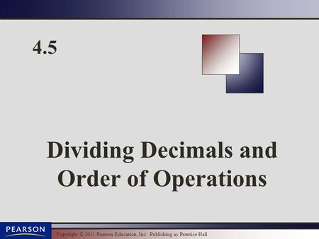Copyright © 2011 Pearson Education, Inc. Publishing as Prentice Hall. 4.5 Dividing Decimals and Order of Operations.