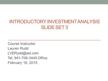 INTRODUCTORY INVESTMENT ANALYSIS SLIDE SET 3 Course Instructor Lauren Rudd Tel: 941-706-3449 Office February 16, 2015.