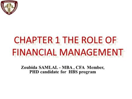CHAPTER 1 THE ROLE OF FINANCIAL MANAGEMENT Zoubida SAMLAL - MBA, CFA Member, PHD candidate for HBS program.