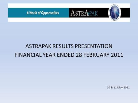 ASTRAPAK RESULTS PRESENTATION FINANCIAL YEAR ENDED 28 FEBRUARY 2011 10 & 11 May 2011.