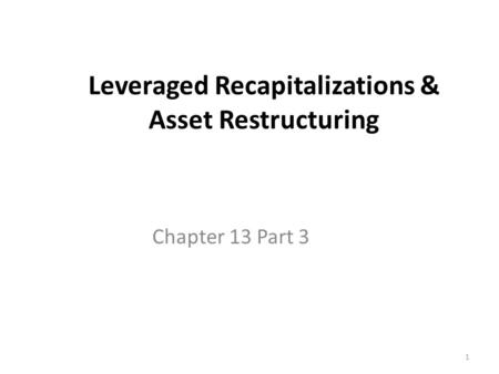 1 Leveraged Recapitalizations & Asset Restructuring Chapter 13 Part 3.