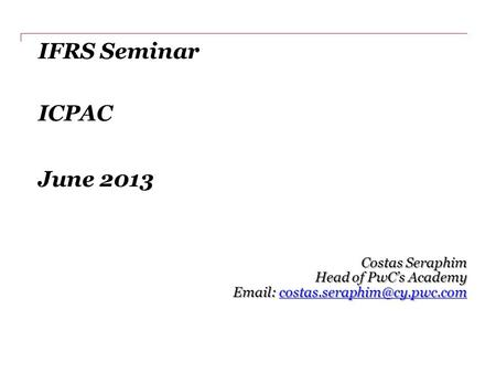 IFRS Seminar ICPAC June 2013 Costas Seraphim Head of PwC's Academy