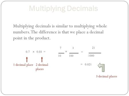 Multiplying Decimals Multiplying decimals is similar to multiplying whole numbers. The difference is that we place a decimal point in the product. 7 10.