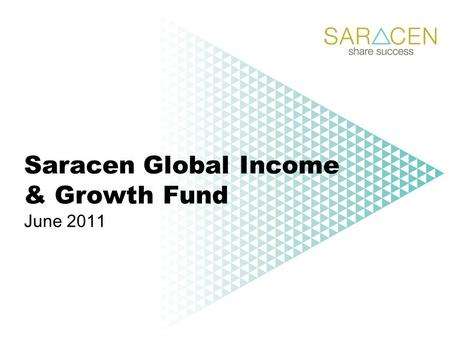 Saracen Global Income & Growth Fund June 2011. Saracen Fund Managers Ltd Founded in 1998 by Jim Fisher UK Growth Fund launched in March 1999 Graham Campbell.