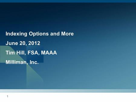 1 Indexing Options and More June 20, 2012 Tim Hill, FSA, MAAA Milliman, Inc.