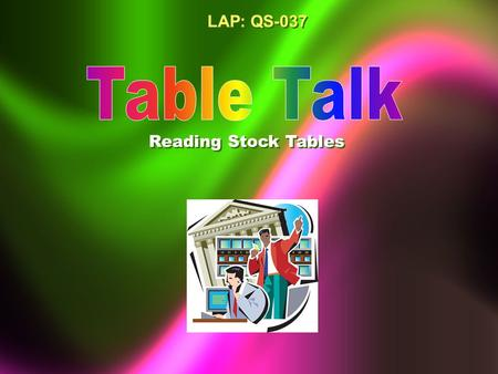 LAP: QS-037 Reading Stock Tables Objectives Define the common headings on a stock table. Interpret the information on a stock table. Demonstrate how.