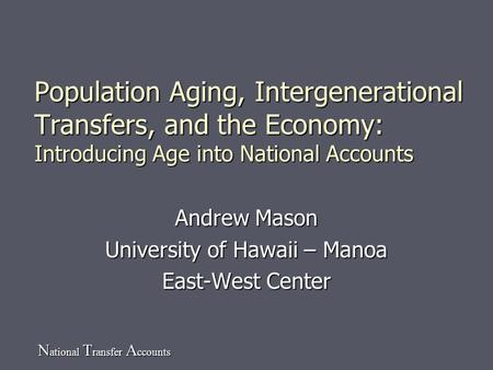 N ational T ransfer A ccounts Population Aging, Intergenerational Transfers, and the Economy: Introducing Age into National Accounts Andrew Mason University.