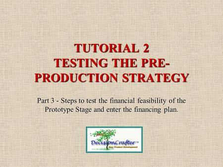 TUTORIAL 2 TESTING THE PRE- PRODUCTION STRATEGY Part 3 - Steps to test the financial feasibility of the Prototype Stage and enter the financing plan.