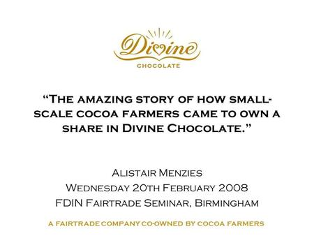 "A fairtrade company co-owned by cocoa farmers ""The amazing story of how small- scale cocoa farmers came to own a share in Divine Chocolate."" Alistair Menzies."