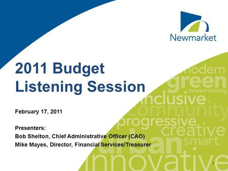 1 2011 Budget Listening Session February 17, 2011 Presenters: Bob Shelton, Chief Administrative Officer (CAO) Mike Mayes, Director, Financial Services/Treasurer.