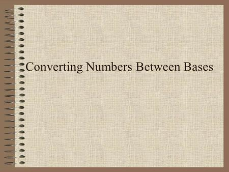 Converting Numbers Between Bases. While the quotient is not zero…  Divide the decimal number by the new base.  Make the remainder the next digit to.