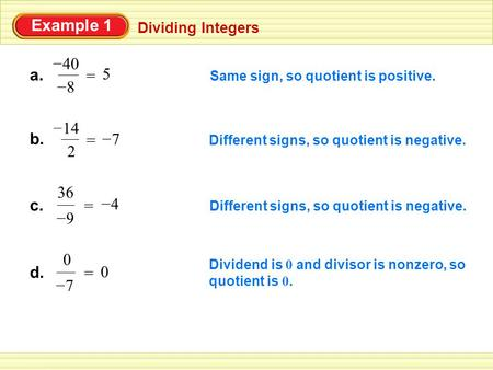 Example 1 Dividing Integers Same sign, so quotient is positive. 5 = a. 8 – 40 – b. 14 – 2 = 7 – Different signs, so quotient is negative. c. 9 – 36 = 4.