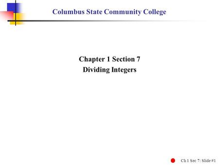 Ch 1 Sec 7: Slide #1 Columbus State Community College Chapter 1 Section 7 Dividing Integers.