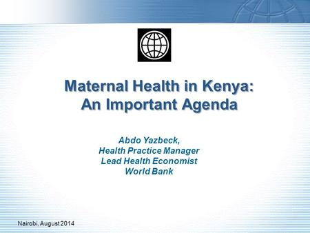 Maternal Health in Kenya: An Important Agenda Abdo Yazbeck, Health Practice Manager Lead Health Economist World Bank Nairobi, August 2014.