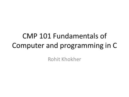 CMP 101 Fundamentals of Computer and programming in C Rohit Khokher.