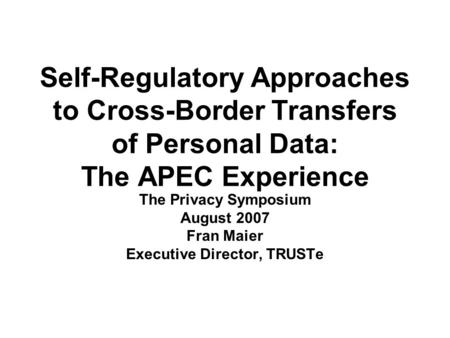 Self-Regulatory Approaches to Cross-Border Transfers of Personal Data: The APEC Experience The Privacy Symposium August 2007 Fran Maier Executive Director,