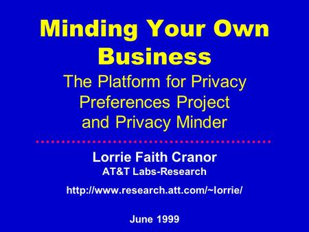 Minding Your Own Business The Platform for Privacy Preferences Project and Privacy Minder Lorrie Faith Cranor AT&T Labs-Research
