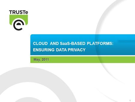 1 CLOUD AND SaaS-BASED PLATFORMS: ENSURING DATA PRIVACY May, 2011.