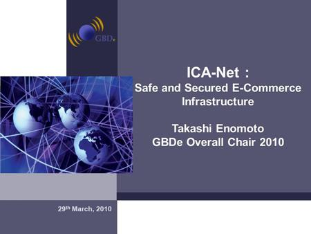 Madrid, 20 de Enero de 2004 ICA-Net : Safe and Secured E-Commerce Infrastructure Takashi Enomoto GBDe Overall Chair 2010 29 th March, 2010.