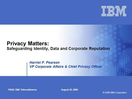 © 2006 IBM Corporation Privacy Matters: Safeguarding Identity, Data and Corporate Reputation Harriet P. Pearson VP Corporate Affairs & Chief Privacy Officer.