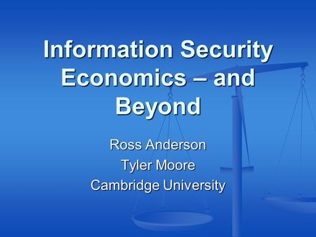 Information Security Economics – and Beyond Ross Anderson Tyler Moore Cambridge University.