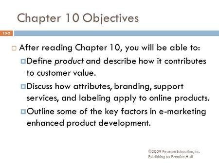 Chapter 10 Objectives  After reading Chapter 10, you will be able to:  Define product and describe how it contributes to customer value.  Discuss how.