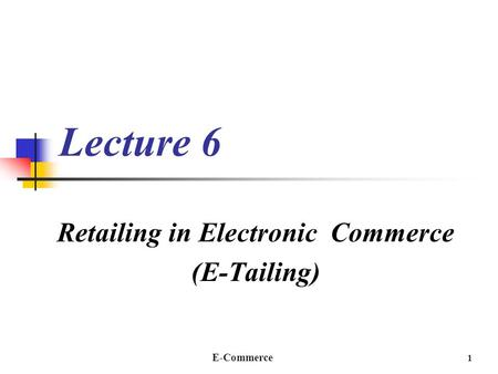 E-Commerce 1 Lecture 6 Retailing in Electronic Commerce (E-Tailing)
