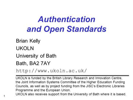 1 Authentication and Open Standards Brian Kelly UKOLN University of Bath Bath, BA2 7AY  UKOLN is funded by the British Library Research.