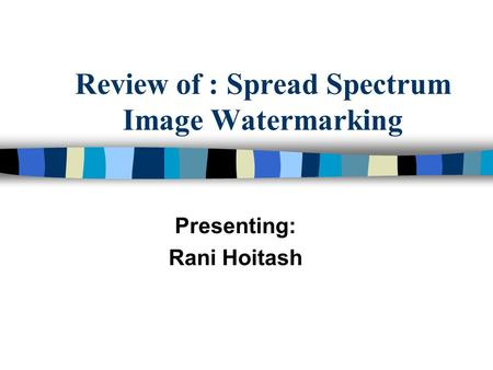 Review of : Spread Spectrum Image Watermarking Presenting: Rani Hoitash.