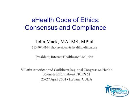 John Mack, MA, MS, MPhil 215.504.4164 President, Internet Healthcare Coalition eHealth Code of Ethics: Consensus and.
