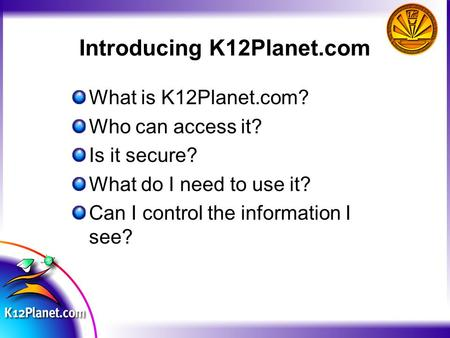 Introducing K12Planet.com What is K12Planet.com? Who can access it? Is it secure? What do I need to use it? Can I control the information I see?
