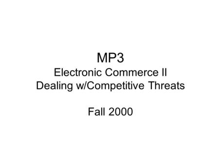 MP3 Electronic Commerce II Dealing w/Competitive Threats Fall 2000.