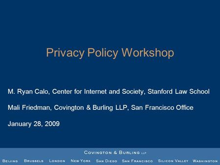 Privacy Policy Workshop M. Ryan Calo, Center for Internet and Society, Stanford Law School Mali Friedman, Covington & Burling LLP, San Francisco Office.