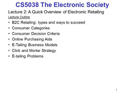 1 CS5038 The Electronic Society Lecture 2: A Quick Overview of Electronic Retailing Lecture Outline B2C Retailing: types and ways to succeed Consumer Categories.
