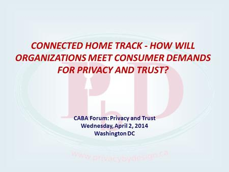 CABA Forum: Privacy and Trust Wednesday, April 2, 2014 Washington DC CONNECTED HOME TRACK - HOW WILL ORGANIZATIONS MEET CONSUMER DEMANDS FOR PRIVACY AND.