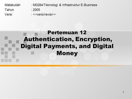 1 Pertemuan 12 Authentication, Encryption, Digital Payments, and Digital Money Matakuliah: M0284/Teknologi & Infrastruktur E-Business Tahun: 2005 Versi: