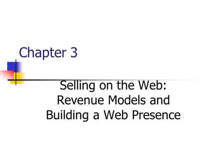Chapter 3 Selling on the Web: Revenue Models and Building a Web Presence.