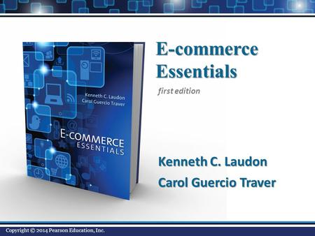 E-commerceEssentials Kenneth C. Laudon Carol Guercio Traver first edition Copyright © 2014 Pearson Education, Inc.